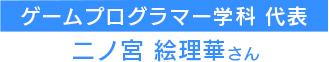 ゲームプログラマー学科代表 二ノ宮 絵理華さん
