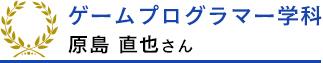 ゲームプログラマー学科 原島直也さん