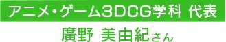 アニメ・ゲーム3DCG学科代表 廣野 美由紀さん