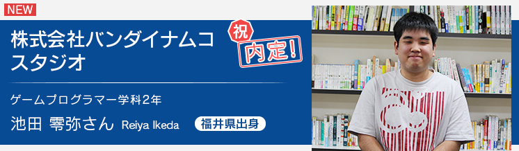 ゲームプログラマー学科2年 バンダイナムコスタジオ内定 池田さん