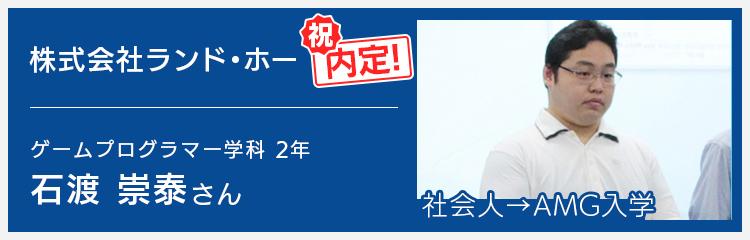 ゲームプログラマー学科2年 ランド・ホー内定 石渡さん